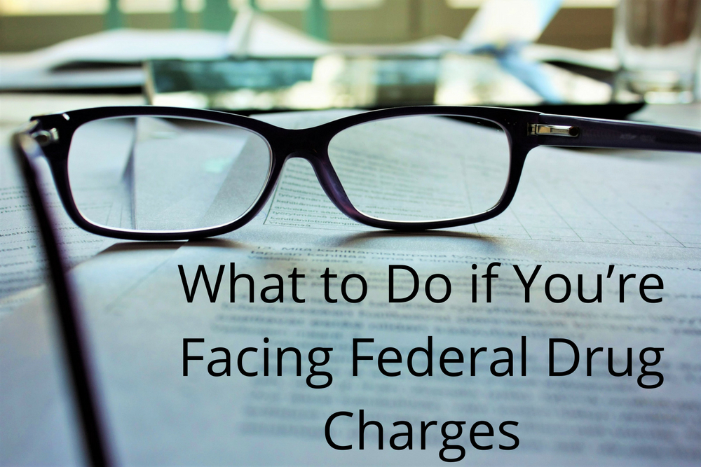 What to Do if You're Facing Federal Drug Charges